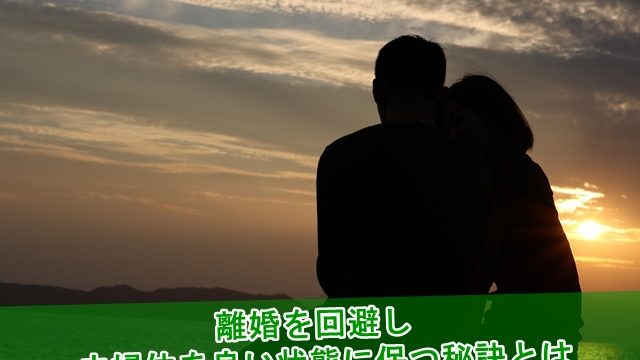 離婚を回避し夫婦仲を良い状態に保つ秘訣とは